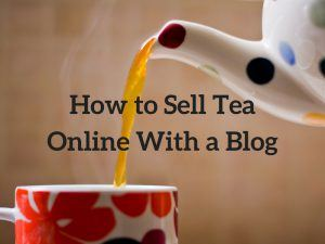How to Sell Tea Online With a Blog