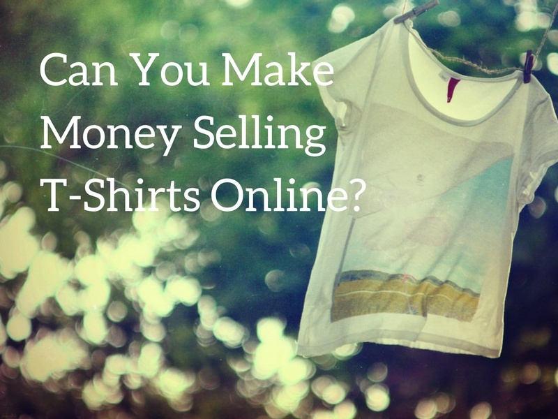 Can you make money selling t shirts as a business online for How to make money selling t shirts online