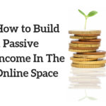 How to Build a Passive Income In The Online Space