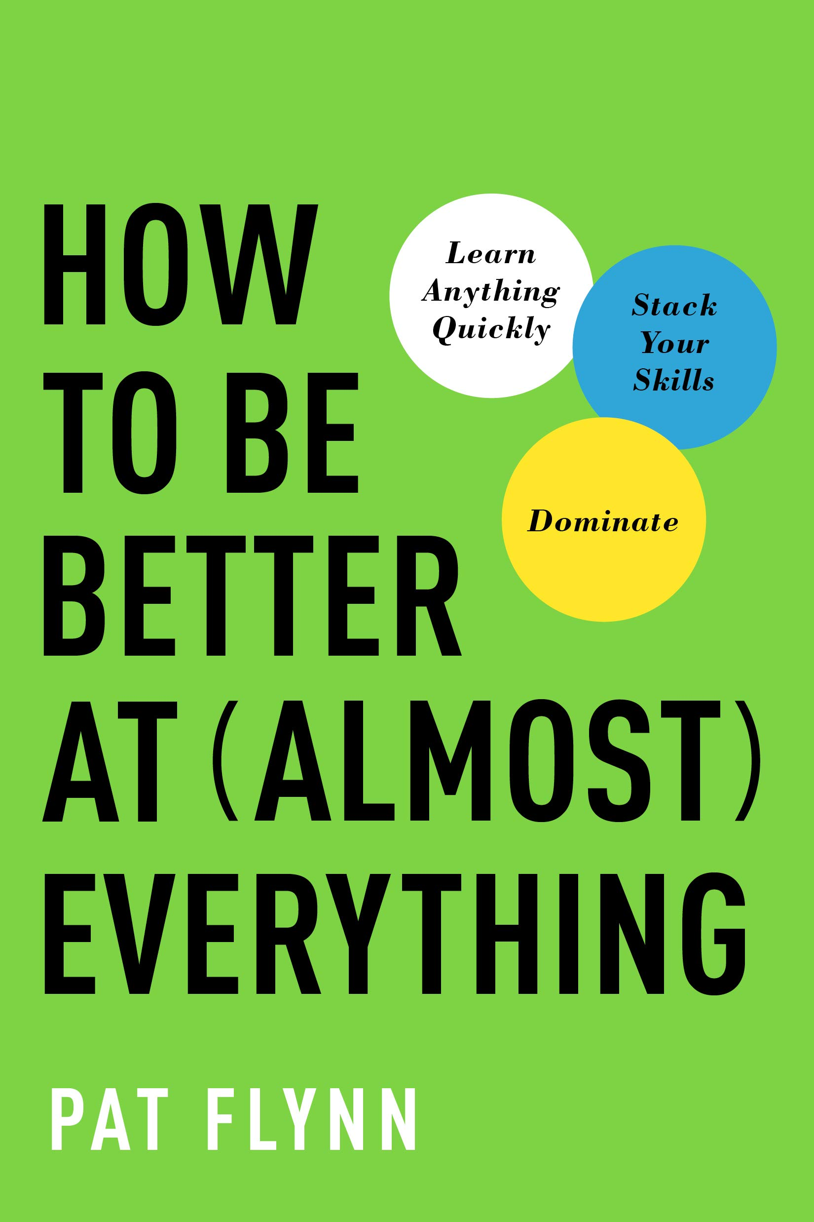 How to Be Better at Almost Everything (by Pat Flynn)